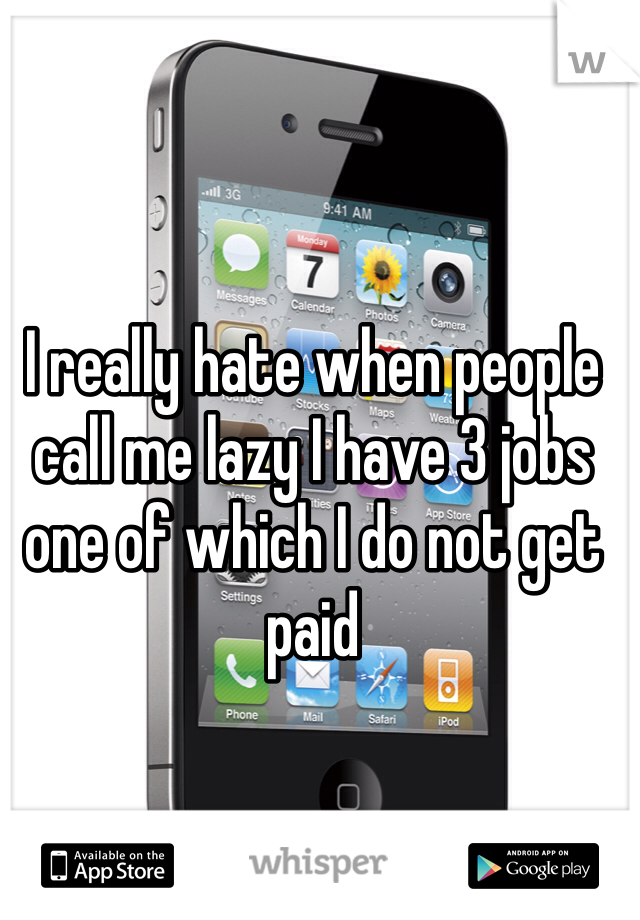 I really hate when people call me lazy I have 3 jobs one of which I do not get paid