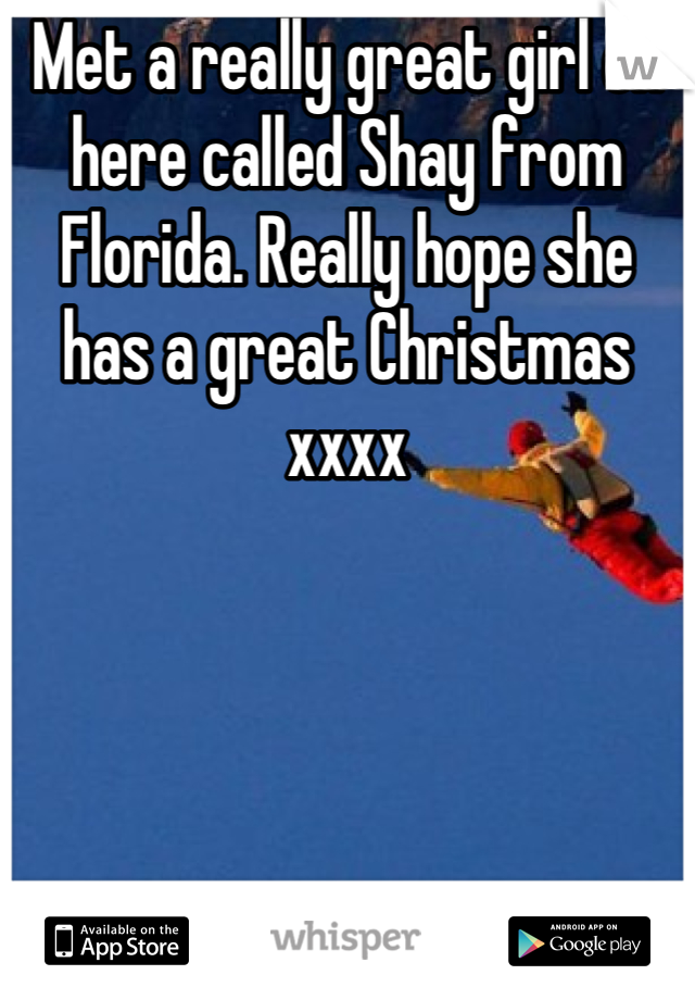 Met a really great girl on here called Shay from Florida. Really hope she has a great Christmas xxxx