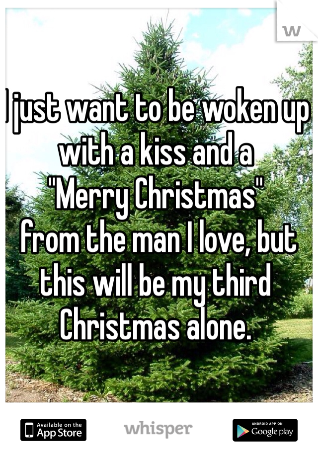 """I just want to be woken up with a kiss and a  """"Merry Christmas""""  from the man I love, but this will be my third Christmas alone."""
