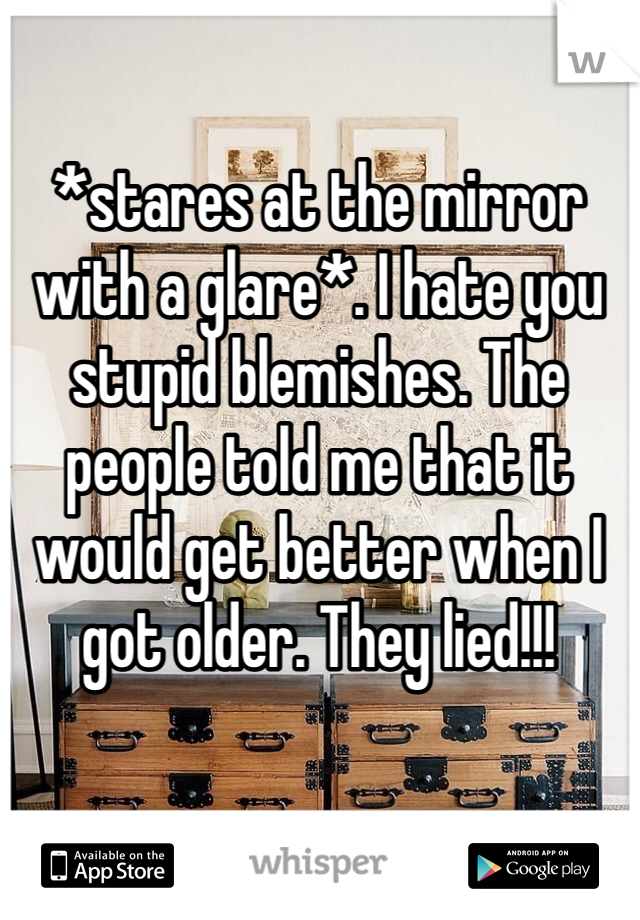 *stares at the mirror with a glare*. I hate you stupid blemishes. The people told me that it would get better when I got older. They lied!!!