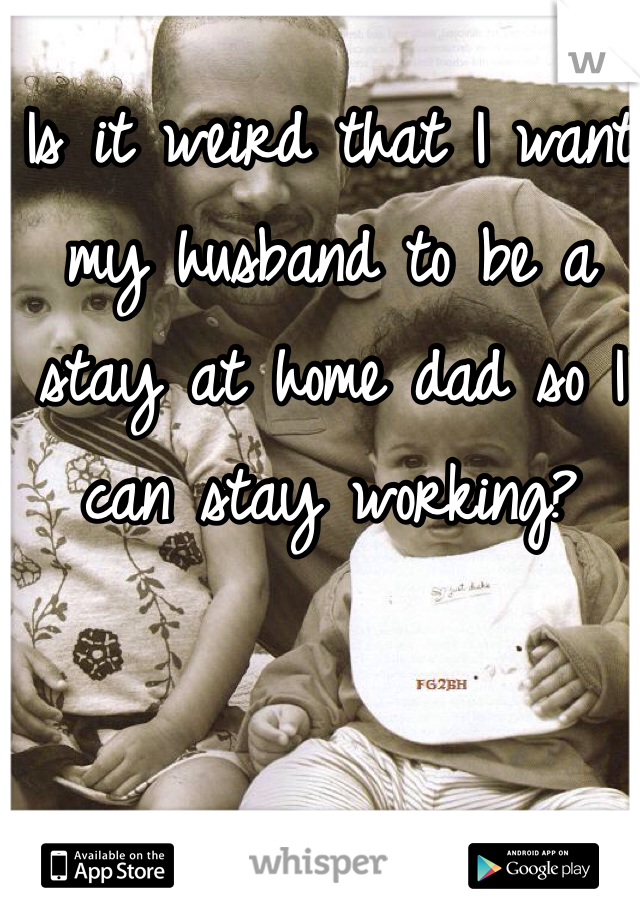Is it weird that I want my husband to be a stay at home dad so I can stay working?