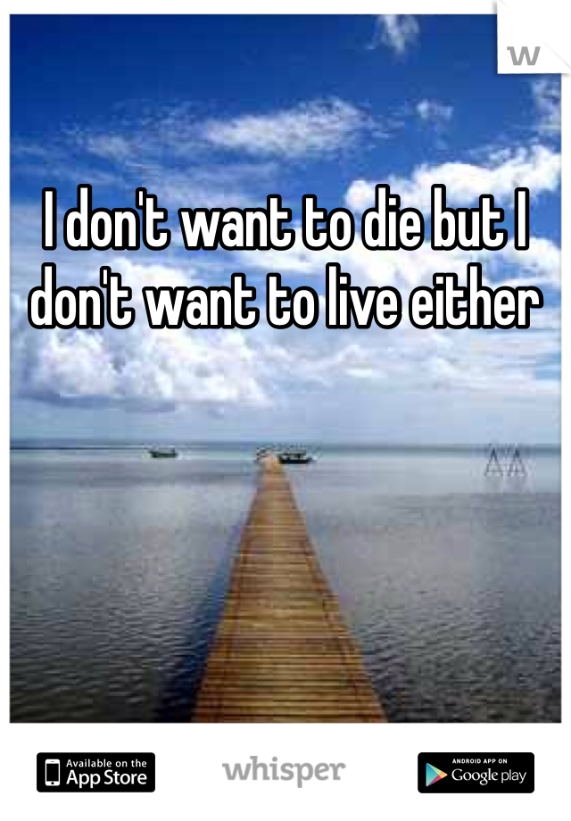 I don't want to die but I don't want to live either