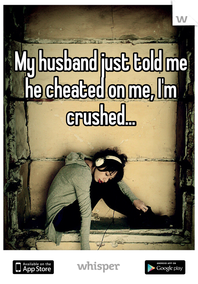 My husband just told me he cheated on me, I'm crushed...