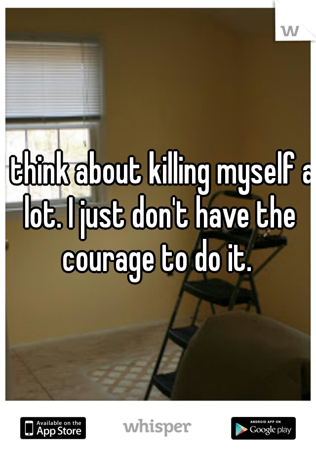 I think about killing myself a lot. I just don't have the courage to do it.