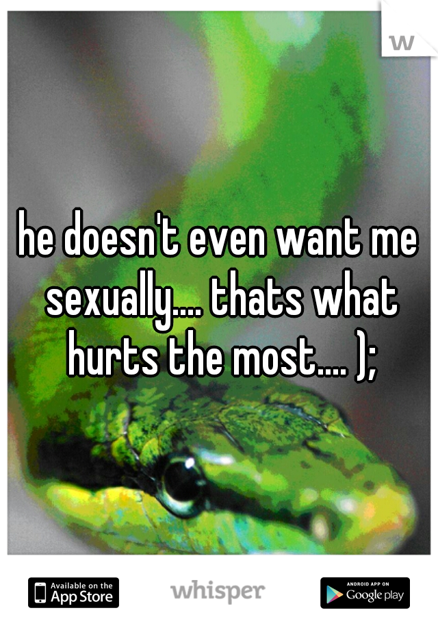 he doesn't even want me sexually.... thats what hurts the most.... );