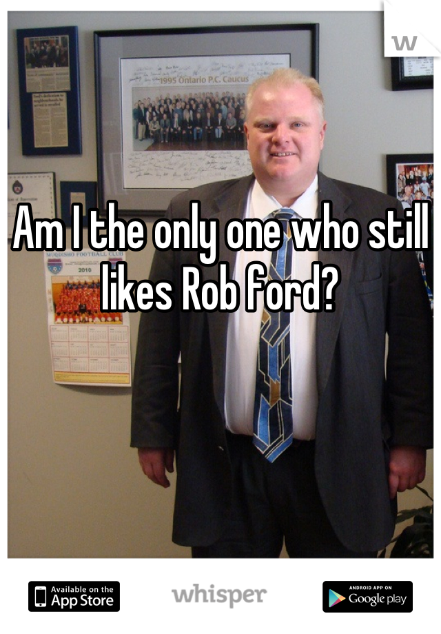 Am I the only one who still likes Rob ford?
