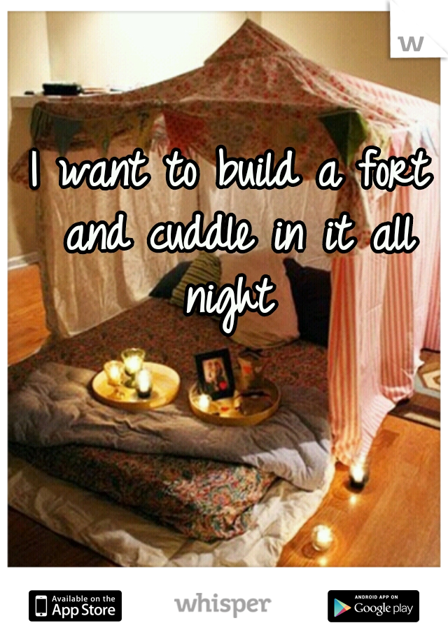 I want to build a fort and cuddle in it all night