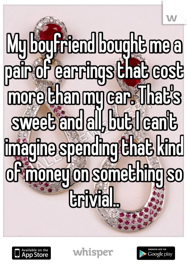 My boyfriend bought me a pair of earrings that cost more than my car. That's sweet and all, but I can't imagine spending that kind of money on something so trivial..