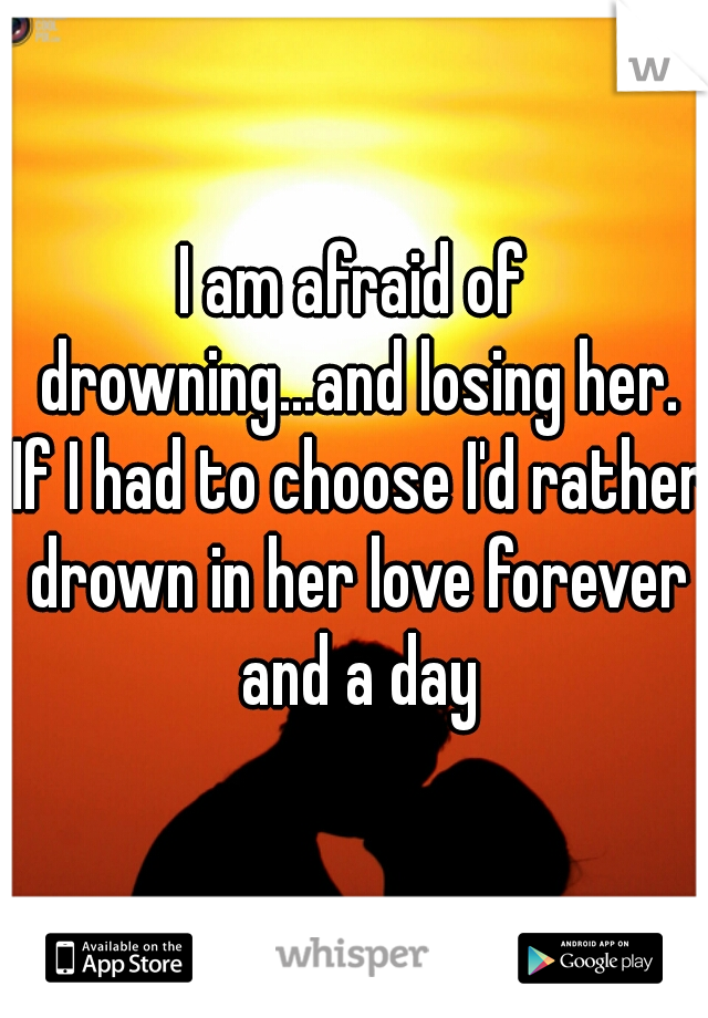 I am afraid of drowning...and losing her. If I had to choose I'd rather drown in her love forever and a day