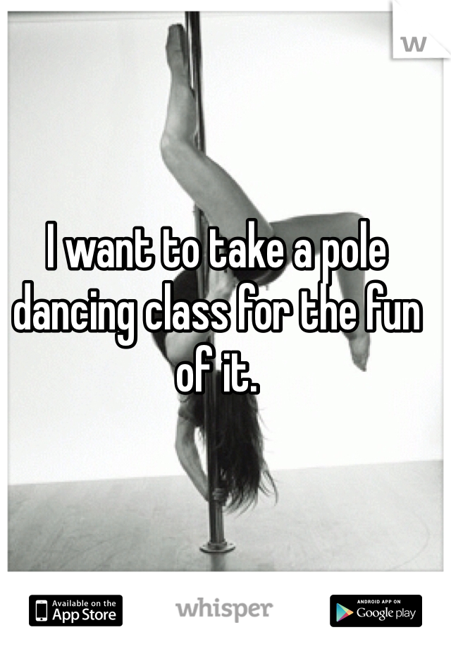 I want to take a pole dancing class for the fun of it.