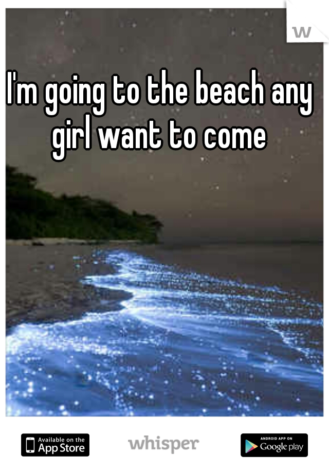 I'm going to the beach any girl want to come
