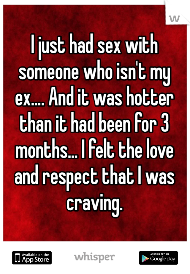 I just had sex with someone who isn't my ex.... And it was hotter than it had been for 3 months... I felt the love and respect that I was craving.