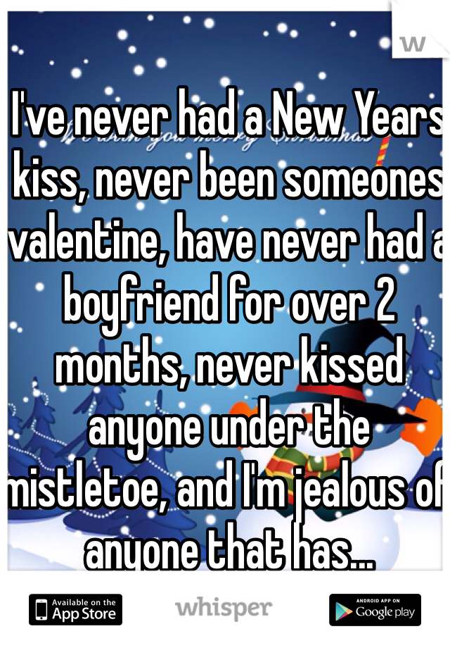 I've never had a New Years kiss, never been someones valentine, have never had a boyfriend for over 2 months, never kissed anyone under the mistletoe, and I'm jealous of anyone that has...