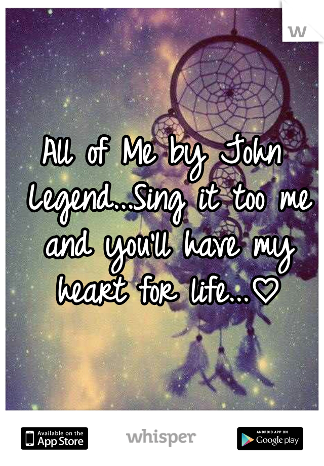 All of Me by John Legend...Sing it too me and you'll have my heart for life...♡