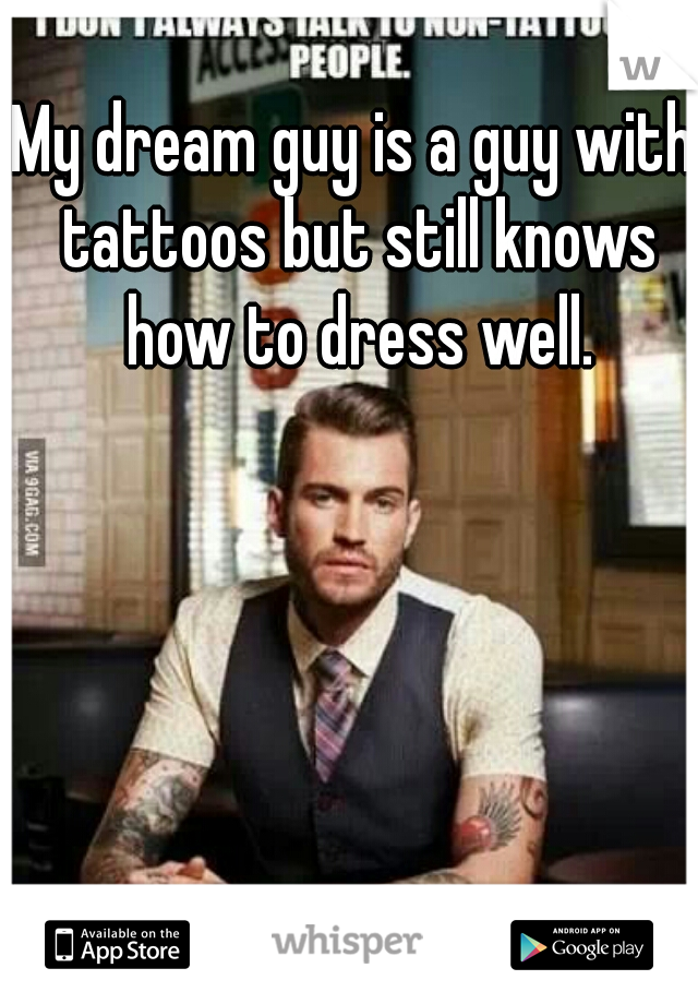 My dream guy is a guy with tattoos but still knows how to dress well.
