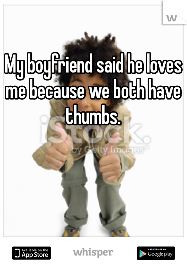 My boyfriend said he loves me because we both have thumbs.