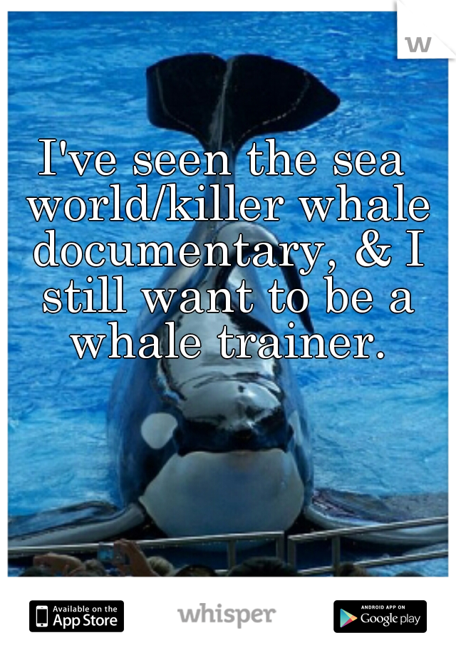 I've seen the sea world/killer whale documentary, & I still want to be a whale trainer.