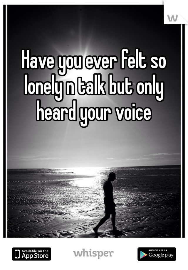 Have you ever felt so lonely n talk but only heard your voice