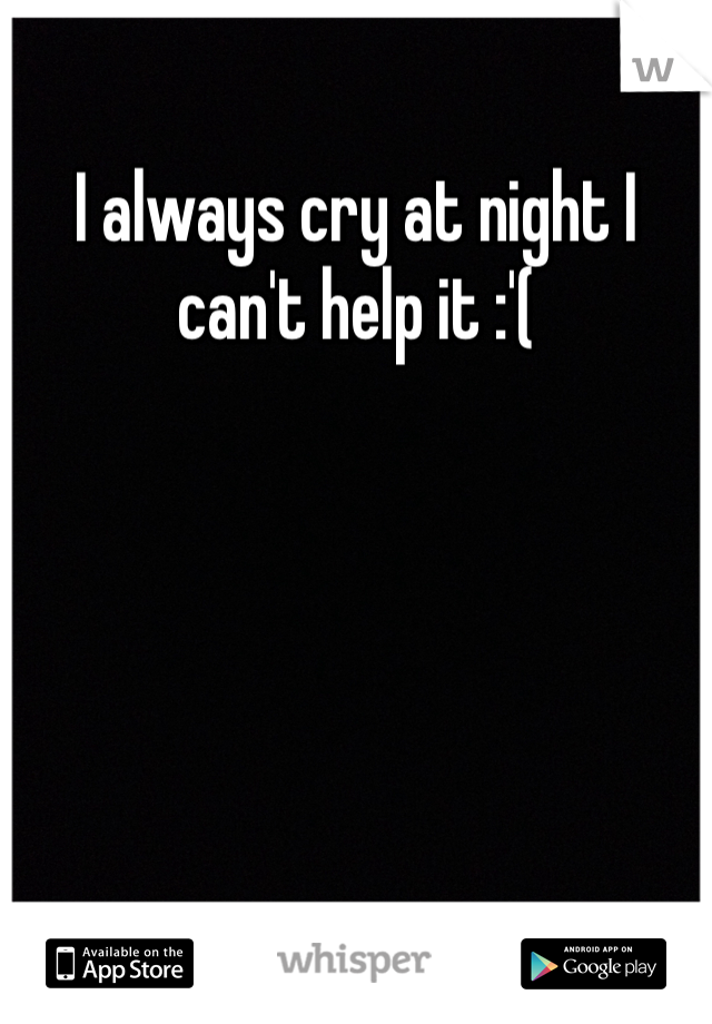 I always cry at night I can't help it :'(