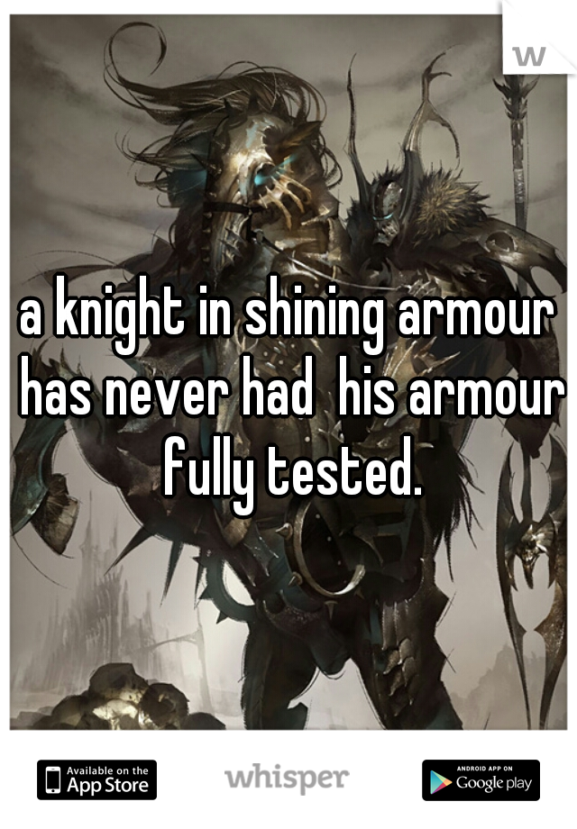 a knight in shining armour has never had  his armour fully tested.