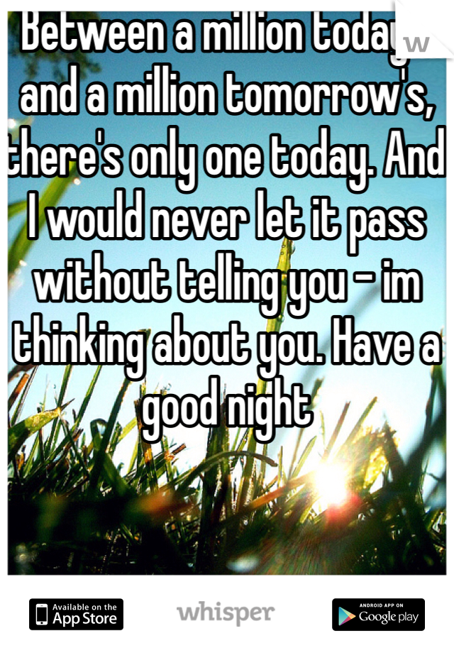 Between a million today's and a million tomorrow's, there's only one today. And I would never let it pass without telling you - im thinking about you. Have a good night