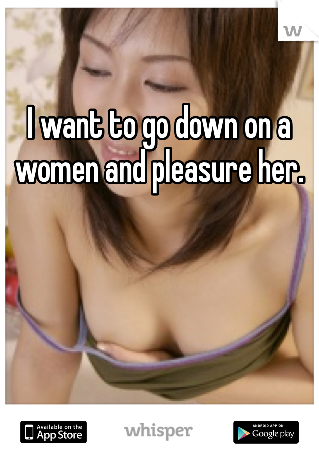 I want to go down on a women and pleasure her.