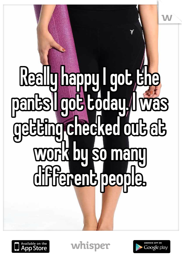 Really happy I got the pants I got today. I was getting checked out at work by so many different people.