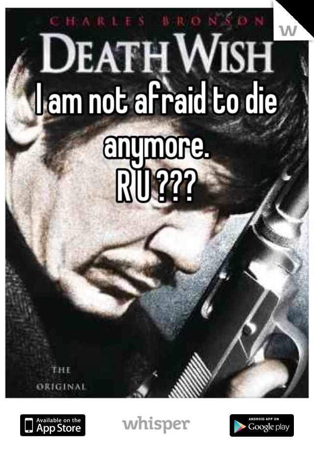 I am not afraid to die anymore. R U ???