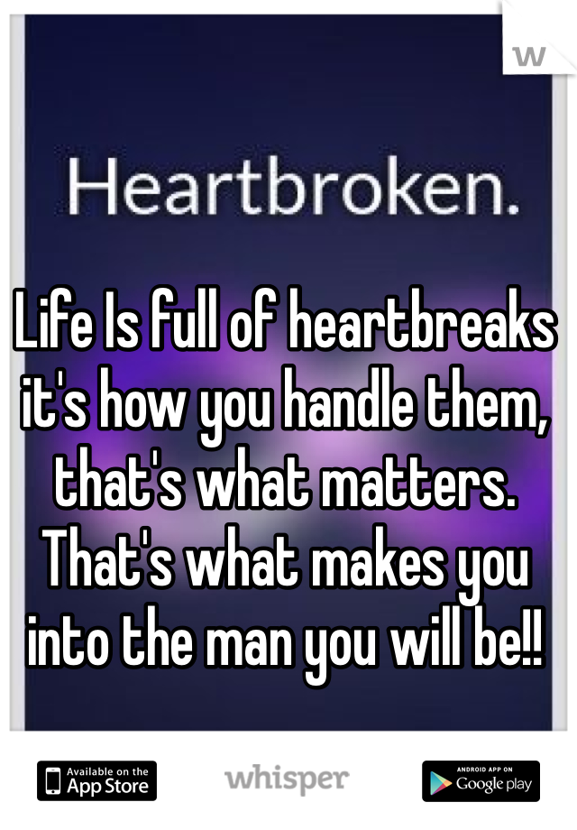 Life Is full of heartbreaks it's how you handle them, that's what matters. That's what makes you into the man you will be!!
