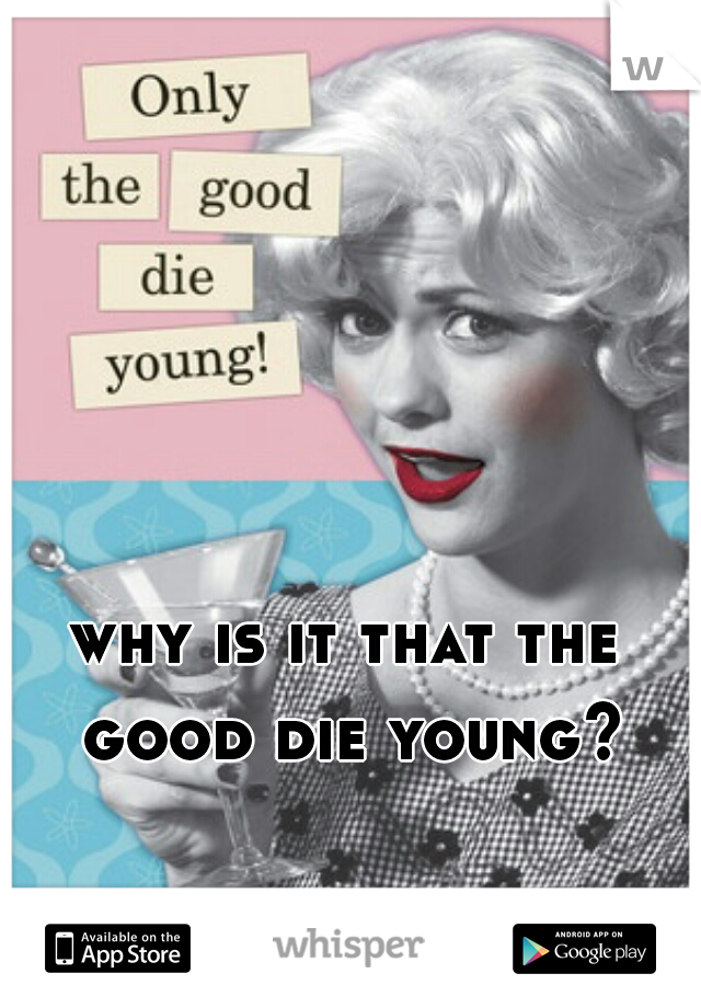 why is it that the good die young?