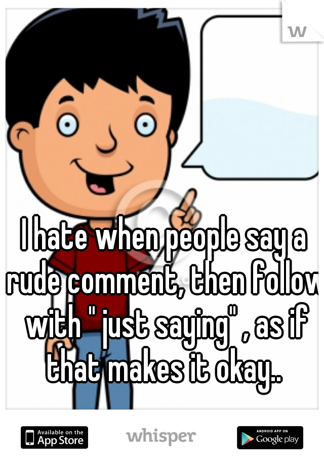 "I hate when people say a rude comment, then follow with "" just saying"" , as if that makes it okay.."