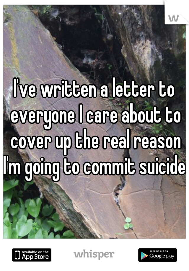 I've written a letter to everyone I care about to cover up the real reason I'm going to commit suicide.