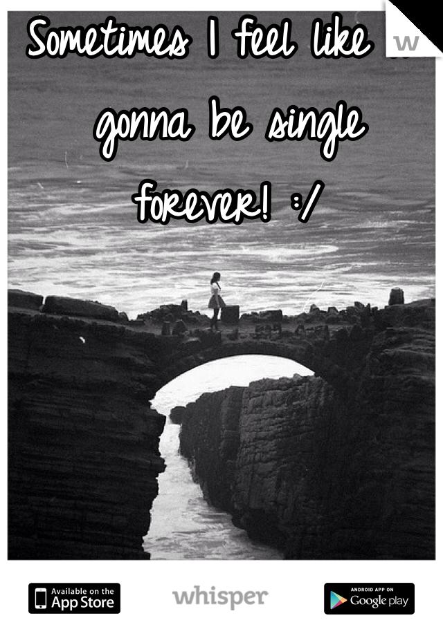 Sometimes I feel like I'm gonna be single forever! :/