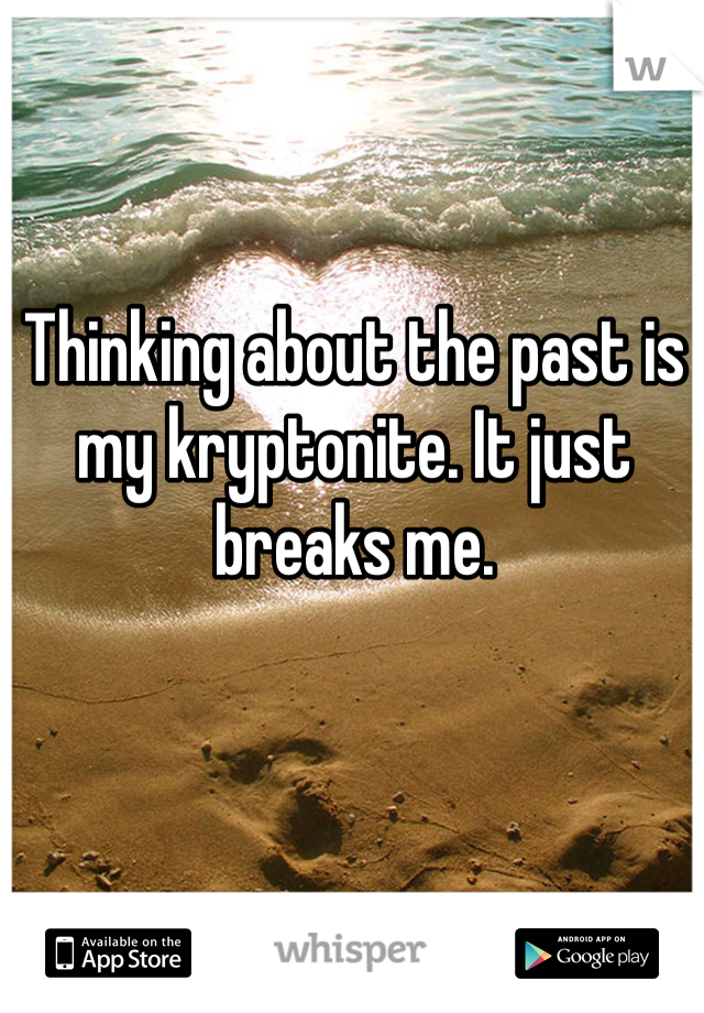 Thinking about the past is my kryptonite. It just breaks me.
