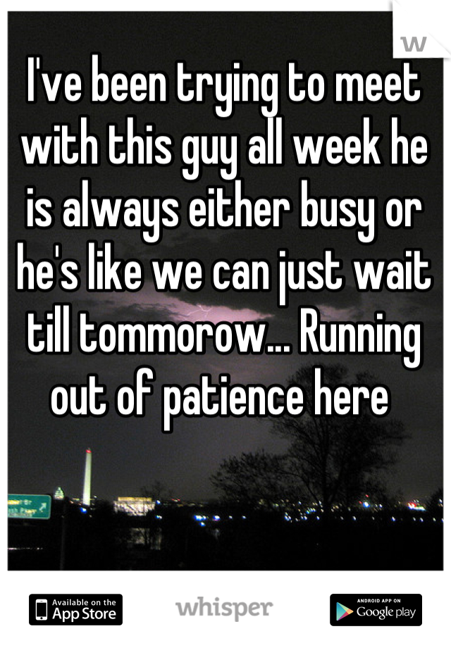 I've been trying to meet with this guy all week he is always either busy or he's like we can just wait till tommorow... Running out of patience here
