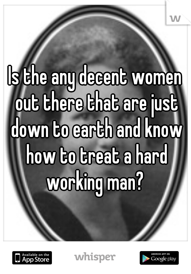 Is the any decent women out there that are just down to earth and know how to treat a hard working man?