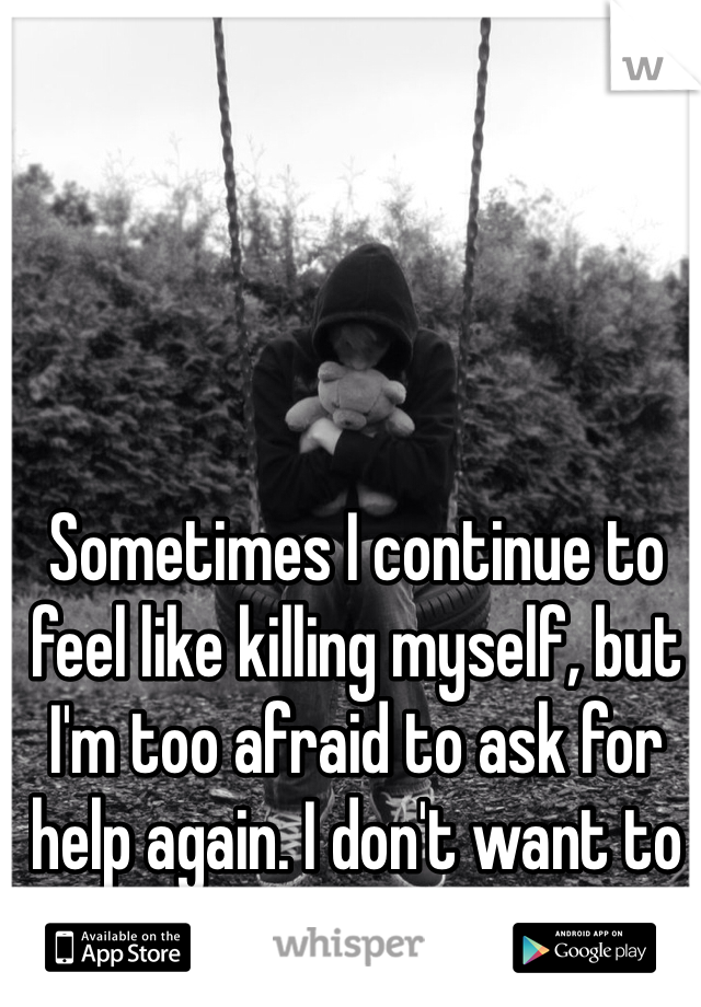 Sometimes I continue to feel like killing myself, but I'm too afraid to ask for help again. I don't want to go back to that hospital.