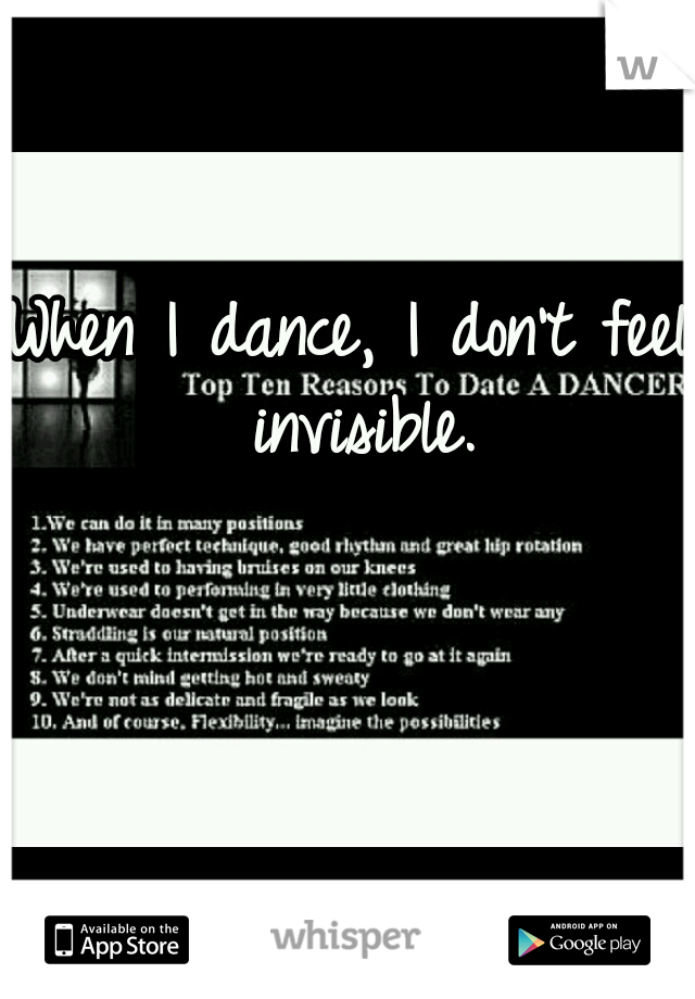 When I dance, I don't feel invisible.