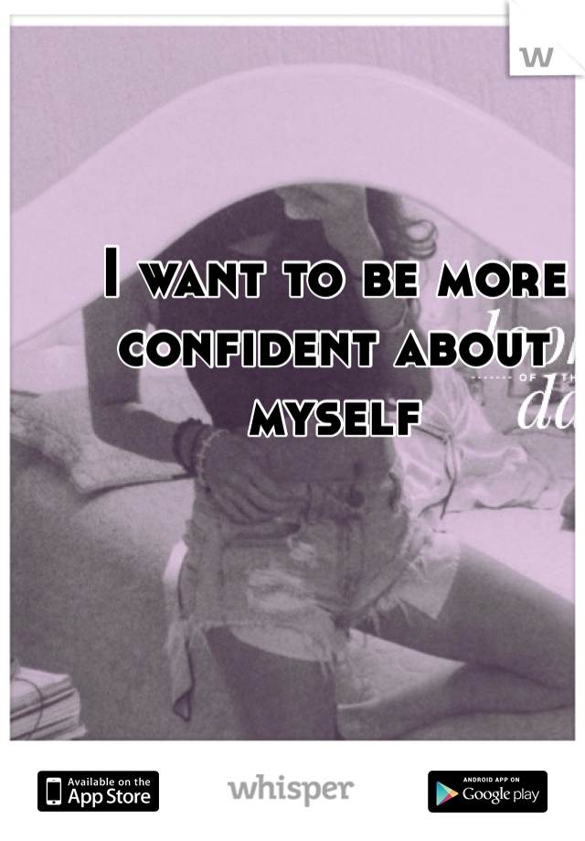 I want to be more confident about myself