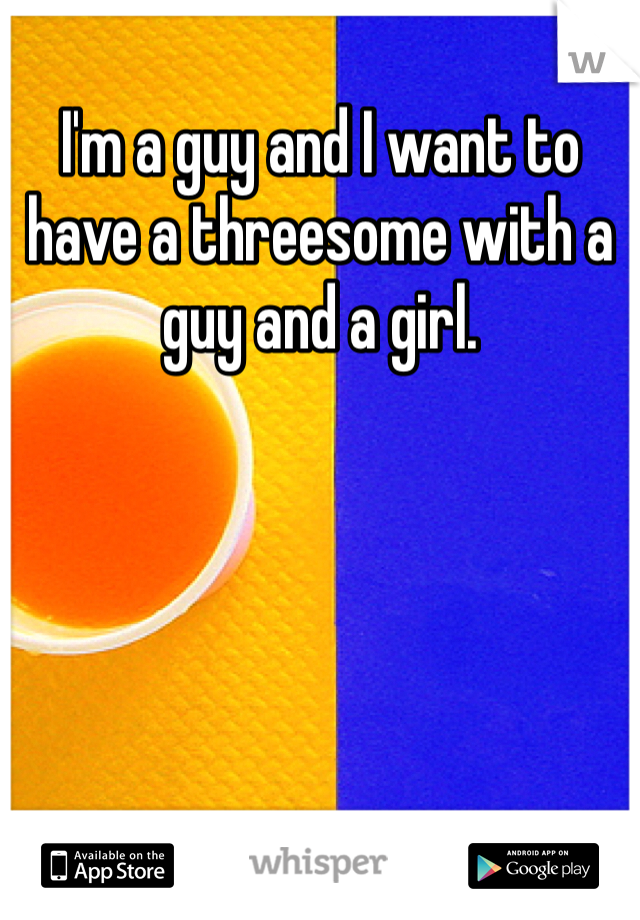 I'm a guy and I want to have a threesome with a guy and a girl.
