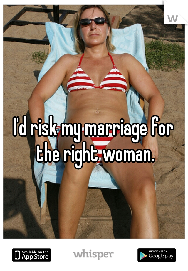 I'd risk my marriage for the right woman.