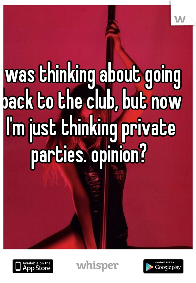 I was thinking about going back to the club, but now I'm just thinking private parties. opinion?