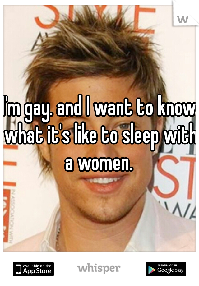 I'm gay. and I want to know what it's like to sleep with a women.