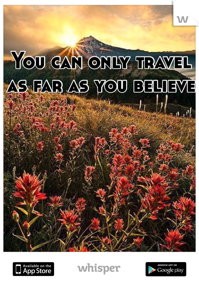 You can only travel as far as you believe