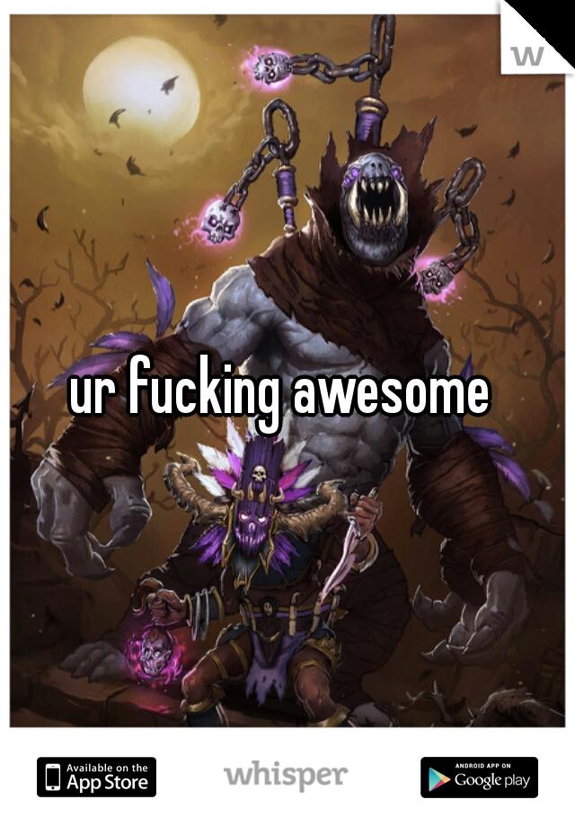 ur fucking awesome