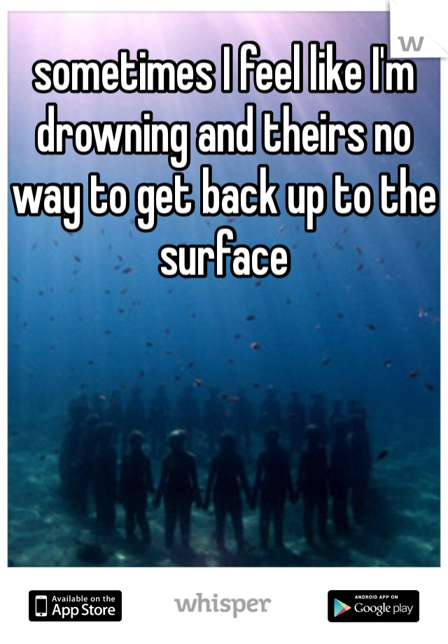 sometimes I feel like I'm drowning and theirs no way to get back up to the surface