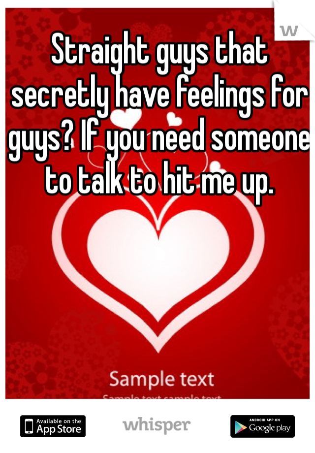 Straight guys that secretly have feelings for guys? If you need someone to talk to hit me up.