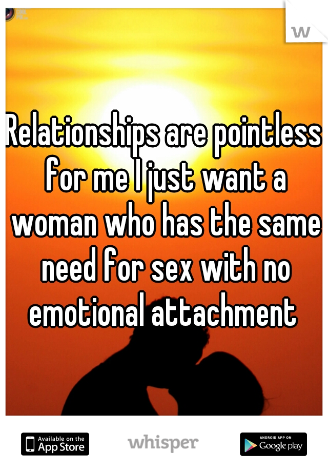 Relationships are pointless for me I just want a woman who has the same need for sex with no emotional attachment