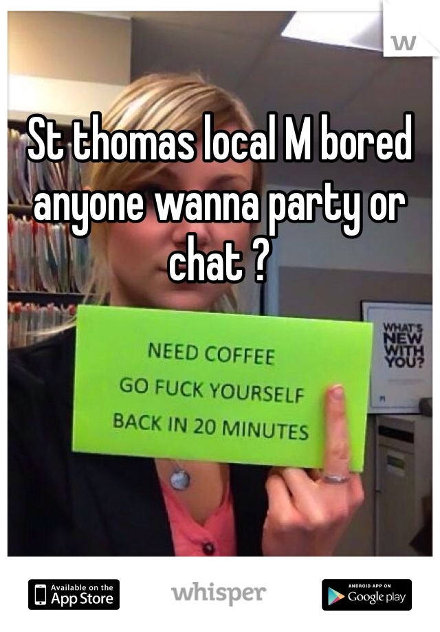 St thomas local M bored anyone wanna party or chat ?
