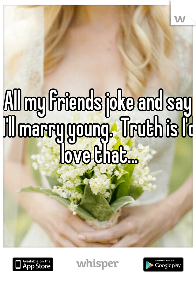 All my friends joke and say I'll marry young.  Truth is I'd love that...